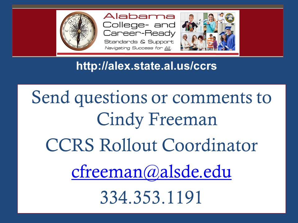 http://alex.state.al.us/ccrs 334.353.1191 Send questions or comments to Cindy Freeman CCRS Rollout Coordinator cfreeman@alsde.edu 334.353.1191