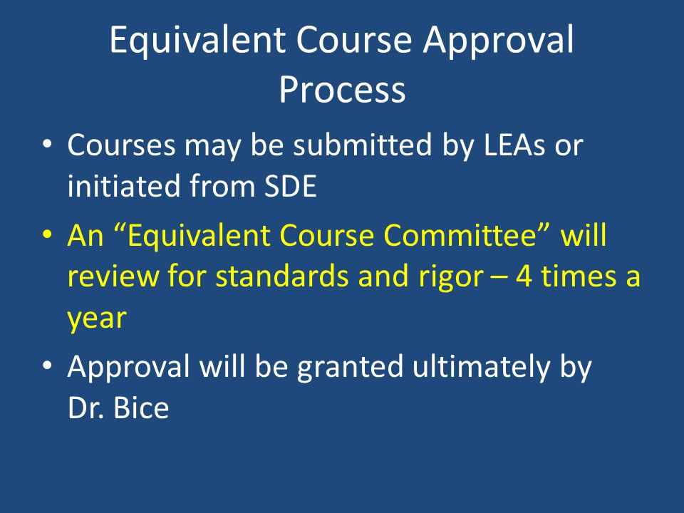Equivalent Course Approval Process Courses may be submitted by LEAs or initiated from SDE An Equivalent Course Committee will review for standards and