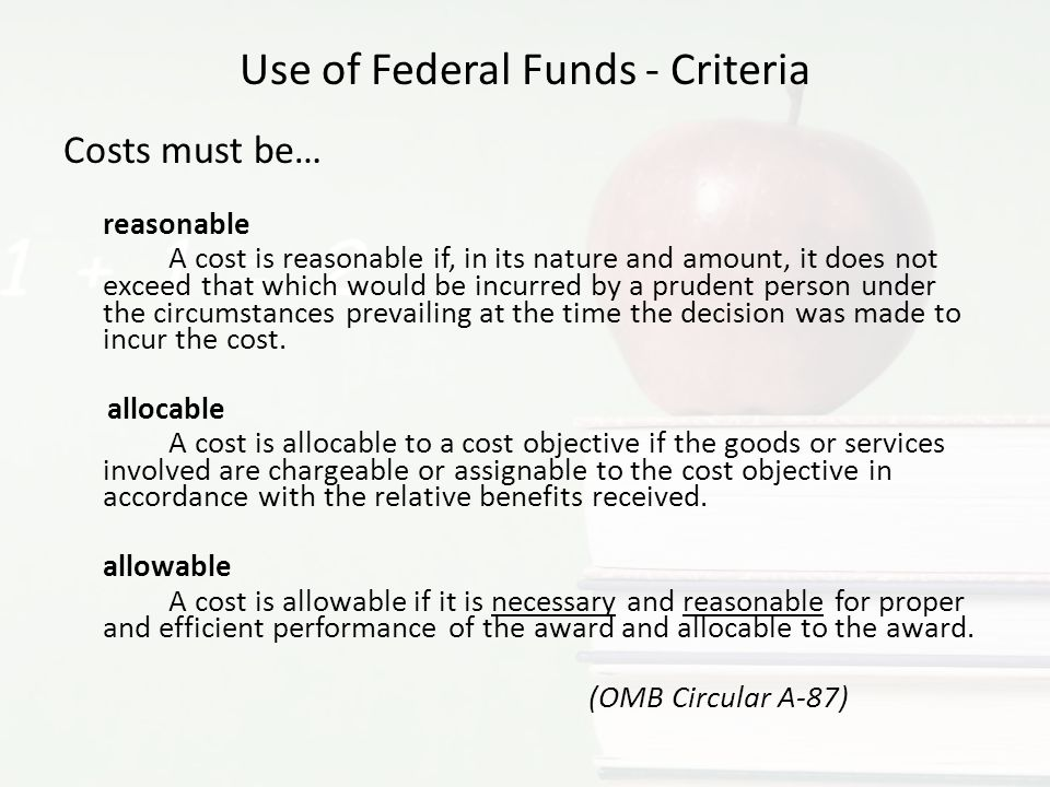 Use of Federal Funds - Criteria Costs must be… reasonable A cost is reasonable if, in its nature and amount, it does not exceed that which would be incurred by a prudent person under the circumstances prevailing at the time the decision was made to incur the cost.