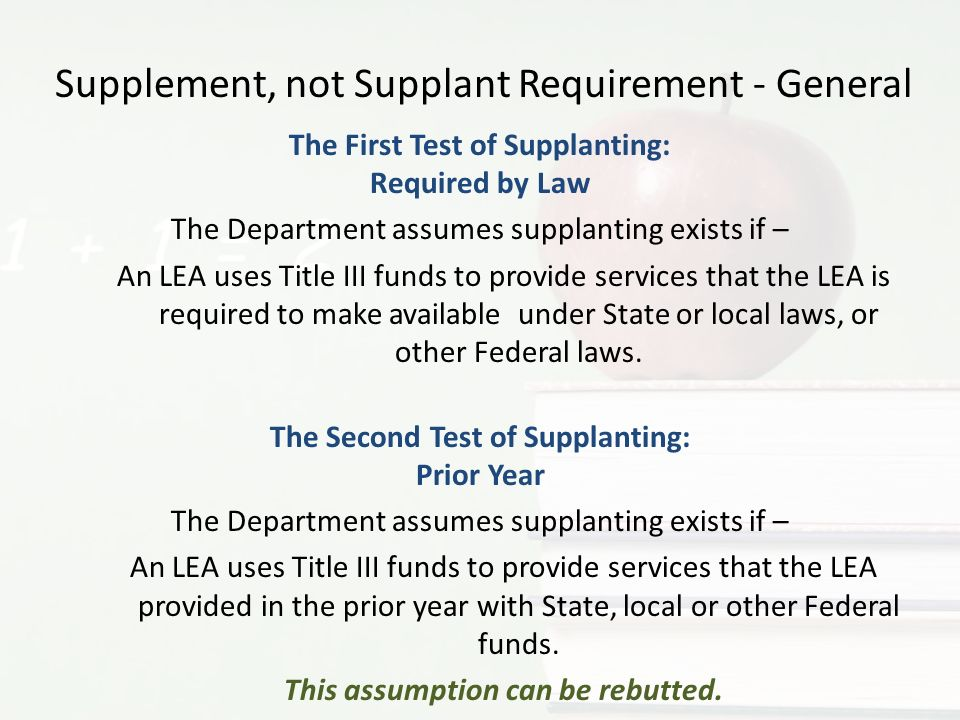 Supplement, not Supplant Requirement - General The First Test of Supplanting: Required by Law The Department assumes supplanting exists if – An LEA uses Title III funds to provide services that the LEA is required to make available under State or local laws, or other Federal laws.