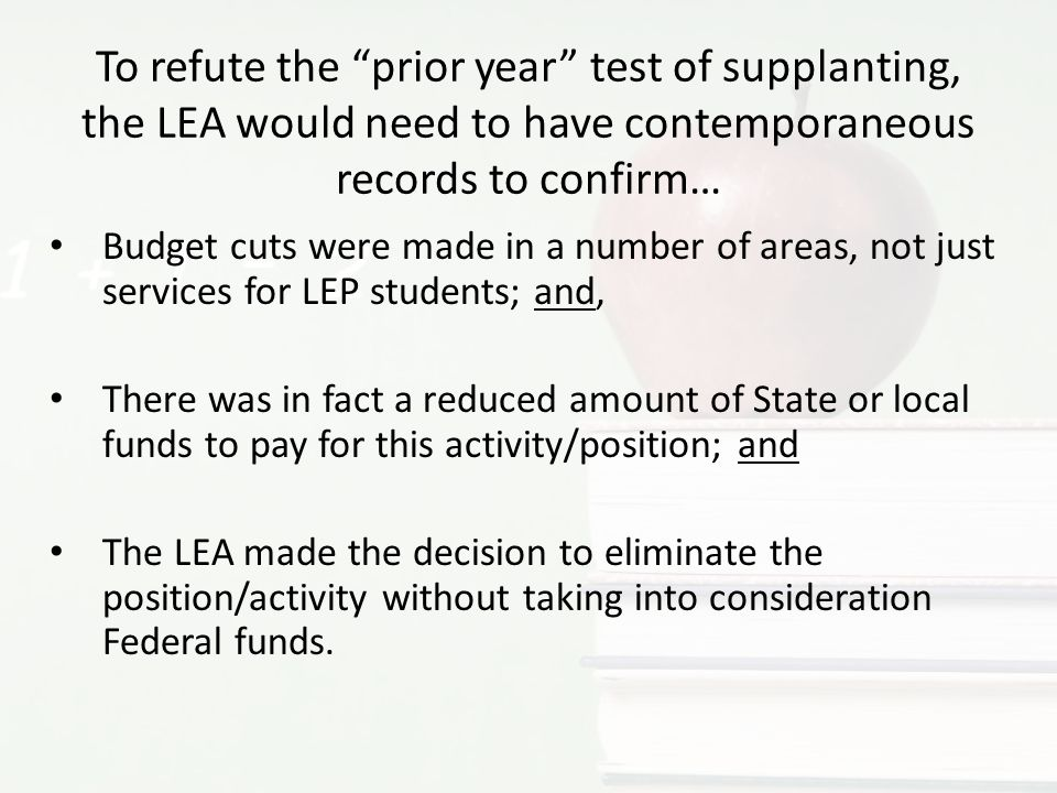 Budget cuts were made in a number of areas, not just services for LEP students; and, There was in fact a reduced amount of State or local funds to pay for this activity/position; and The LEA made the decision to eliminate the position/activity without taking into consideration Federal funds.