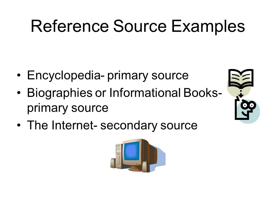 Reference Source Examples Encyclopedia- primary source Biographies or Informational Books- primary source The Internet- secondary source