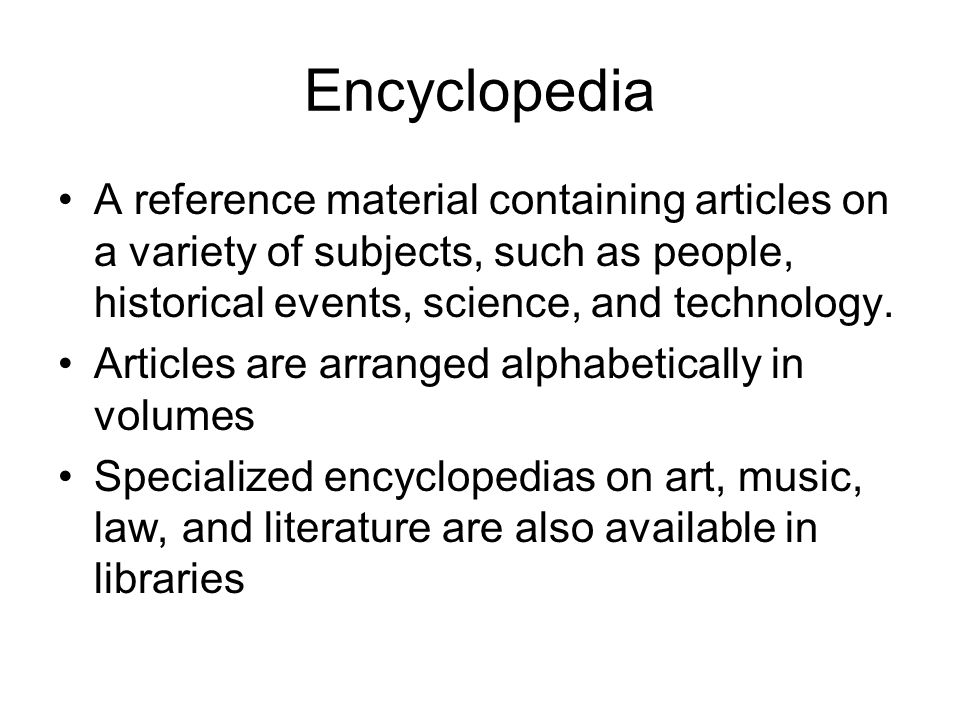 Encyclopedia A reference material containing articles on a variety of subjects, such as people, historical events, science, and technology. Articles a
