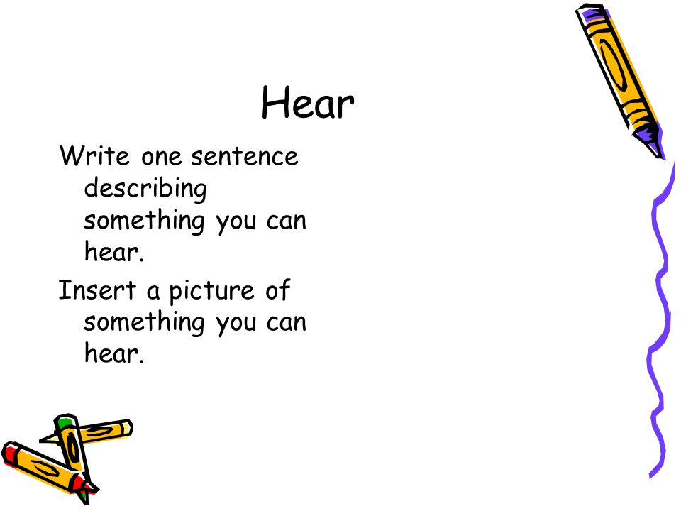 Hear Write one sentence describing something you can hear. Insert a picture of something you can hear.