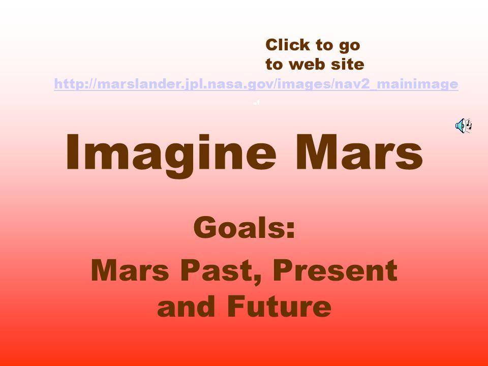 Imagine Mars Goals: Mars Past, Present and Future Click to go to web site http://marslander.jpl.nasa.gov/images/nav2_mainimage http://marslander.jpl.nasa.gov/images/nav2_mainimage.