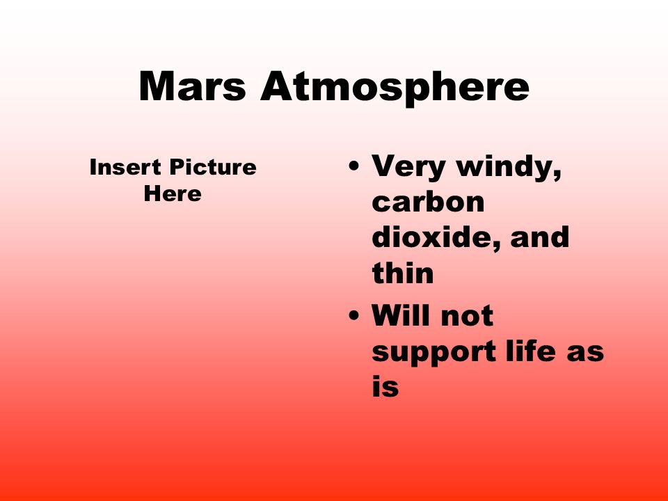 Mars Atmosphere Very windy, carbon dioxide, and thin Will not support life as is Insert Picture Here