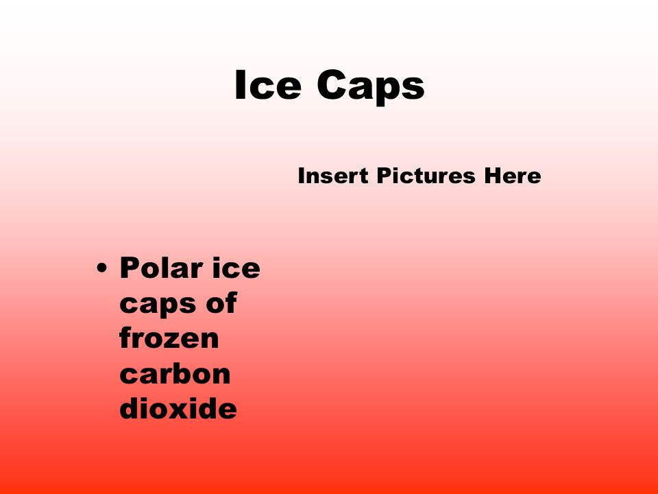 Ice Caps Polar ice caps of frozen carbon dioxide Insert Pictures Here