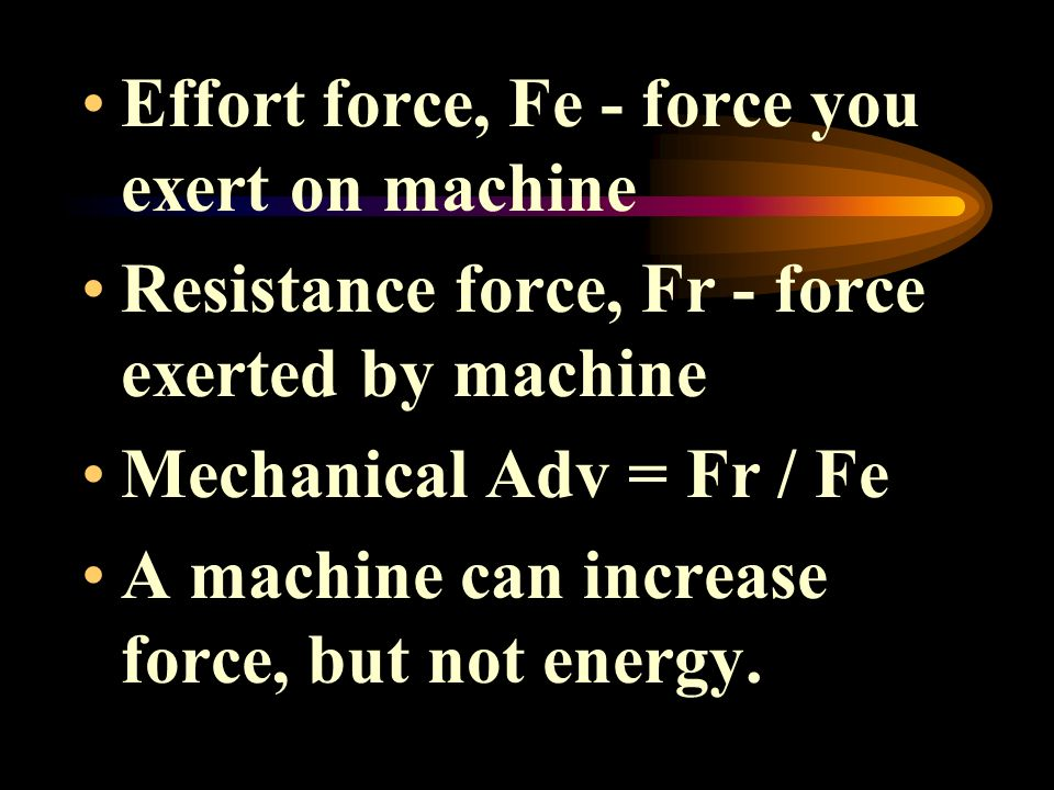 Effort force, Fe - force you exert on machine Resistance force, Fr - force exerted by machine Mechanical Adv = Fr / Fe A machine can increase force, b