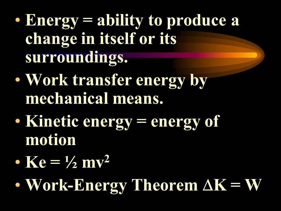 Energy = ability to produce a change in itself or its surroundings. Work transfer energy by mechanical means. Kinetic energy = energy of motion Ke = ½