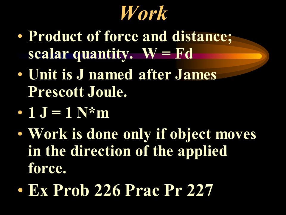 Work Product of force and distance; scalar quantity. W = Fd Unit is J named after James Prescott Joule. 1 J = 1 N*m Work is done only if object moves