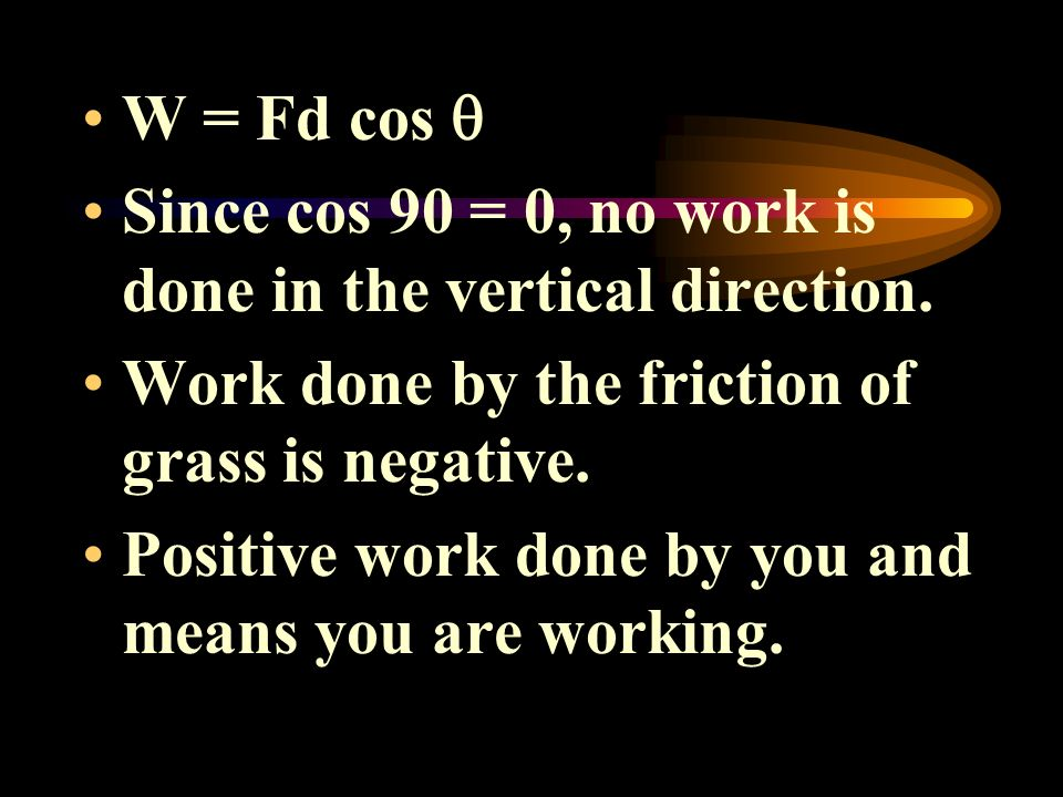 W = Fd cos Since cos 90 = 0, no work is done in the vertical direction. Work done by the friction of grass is negative. Positive work done by you and