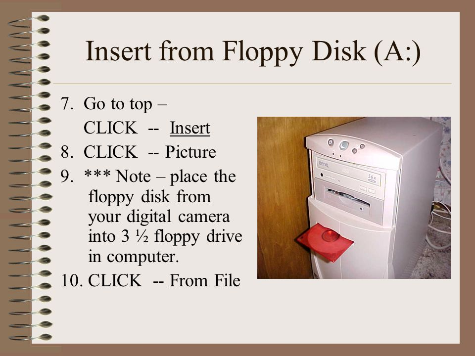 Insert from Floppy Disk (A:) 7. Go to top – CLICK -- Insert 8. CLICK -- Picture 9. *** Note – place the floppy disk from your digital camera into 3 ½