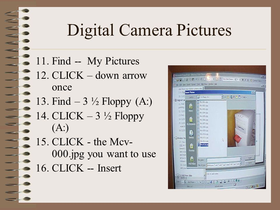 Digital Camera Pictures 11. Find -- My Pictures 12. CLICK – down arrow once 13.Find – 3 ½ Floppy (A:) 14.CLICK – 3 ½ Floppy (A:) 15.CLICK - the Mcv- 0
