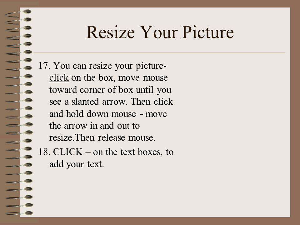 Resize Your Picture 17. You can resize your picture- click on the box, move mouse toward corner of box until you see a slanted arrow. Then click and h
