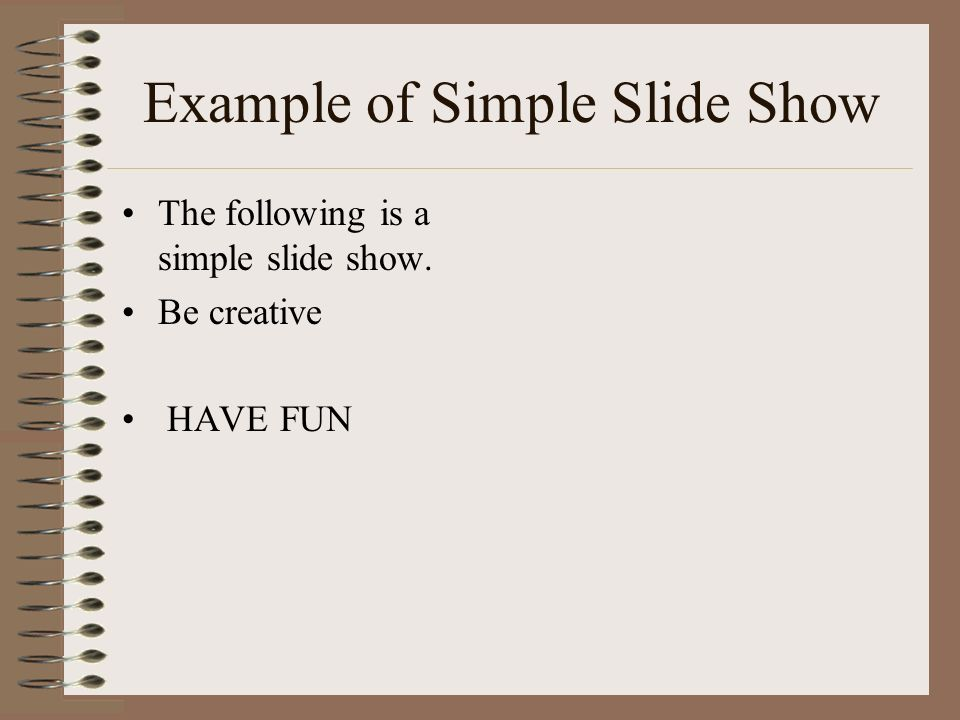 Example of Simple Slide Show The following is a simple slide show. Be creative HAVE FUN