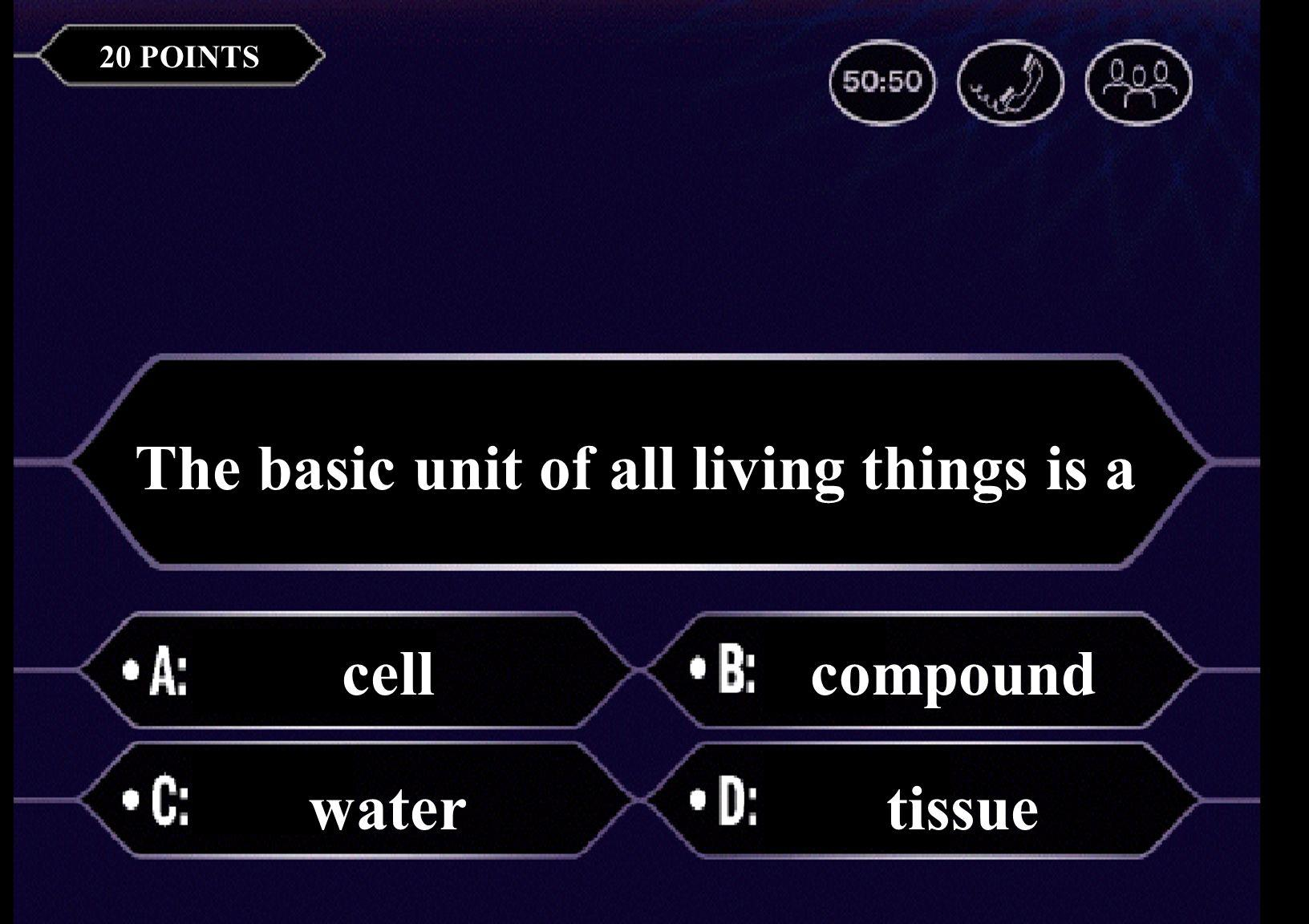 The basic unit of life is a(n) cell airtissue 20 POINTS The basic unit of all living things is a cellcompound watertissue
