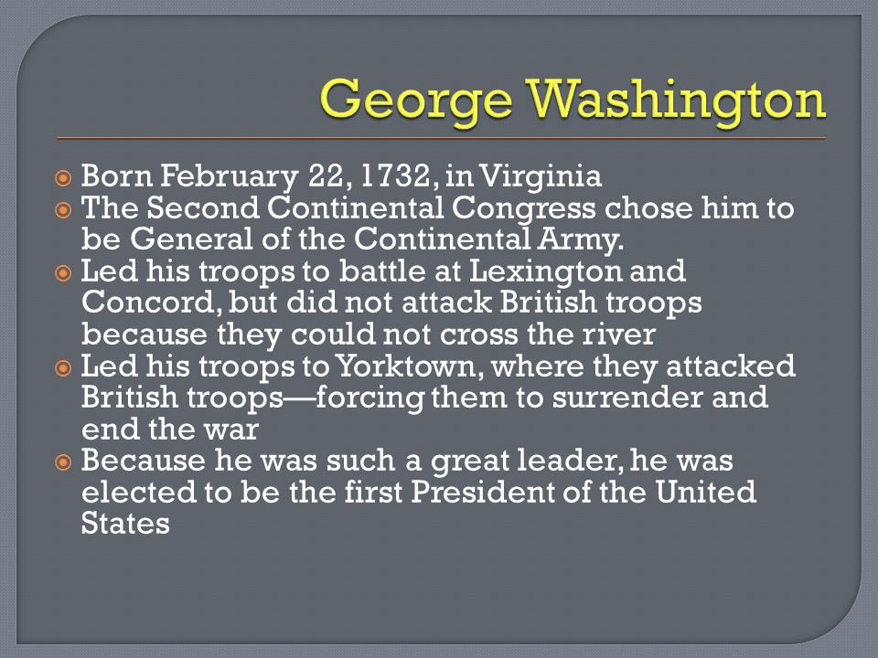 Born February 22, 1732, in Virginia The Second Continental Congress chose him to be General of the Continental Army.