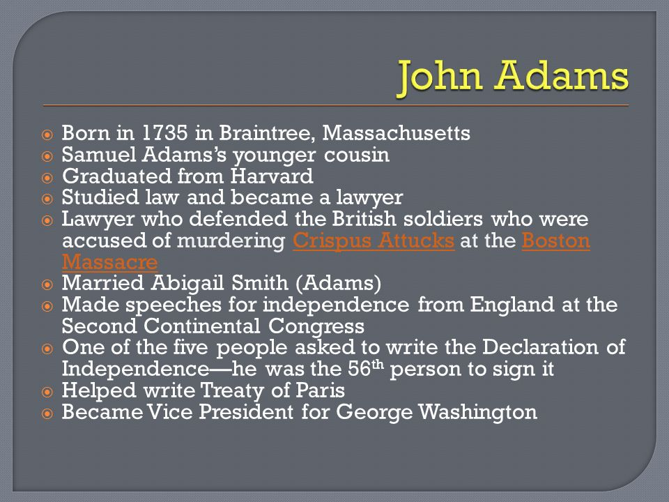 Born in 1735 in Braintree, Massachusetts Samuel Adamss younger cousin Graduated from Harvard Studied law and became a lawyer Lawyer who defended the British soldiers who were accused of murdering Crispus Attucks at the Boston MassacreCrispus AttucksBoston Massacre Married Abigail Smith (Adams) Made speeches for independence from England at the Second Continental Congress One of the five people asked to write the Declaration of Independencehe was the 56 th person to sign it Helped write Treaty of Paris Became Vice President for George Washington