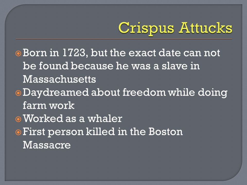 Born in 1723, but the exact date can not be found because he was a slave in Massachusetts Daydreamed about freedom while doing farm work Worked as a whaler First person killed in the Boston Massacre