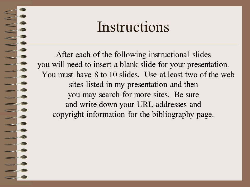 Instructions After each of the following instructional slides you will need to insert a blank slide for your presentation. You must have 8 to 10 slide