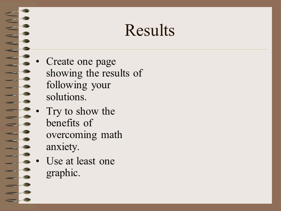 Results Create one page showing the results of following your solutions. Try to show the benefits of overcoming math anxiety. Use at least one graphic