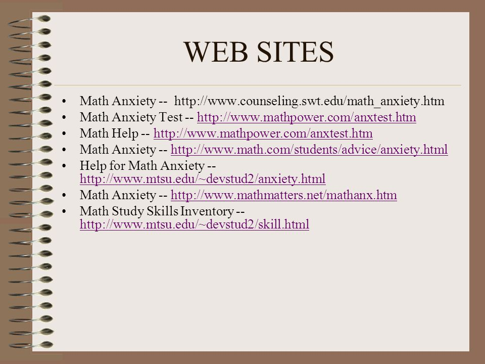 WEB SITES Math Anxiety -- http://www.counseling.swt.edu/math_anxiety.htm Math Anxiety Test -- http://www.mathpower.com/anxtest.htmhttp://www.mathpower