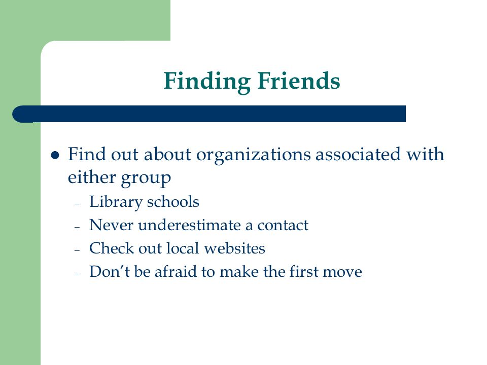 Finding Friends Find out about organizations associated with either group – Library schools – Never underestimate a contact – Check out local websites – Dont be afraid to make the first move