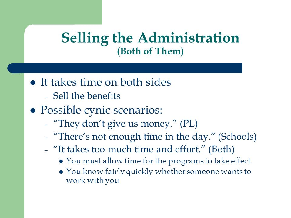 Selling the Administration (Both of Them) It takes time on both sides – Sell the benefits Possible cynic scenarios: – They dont give us money.