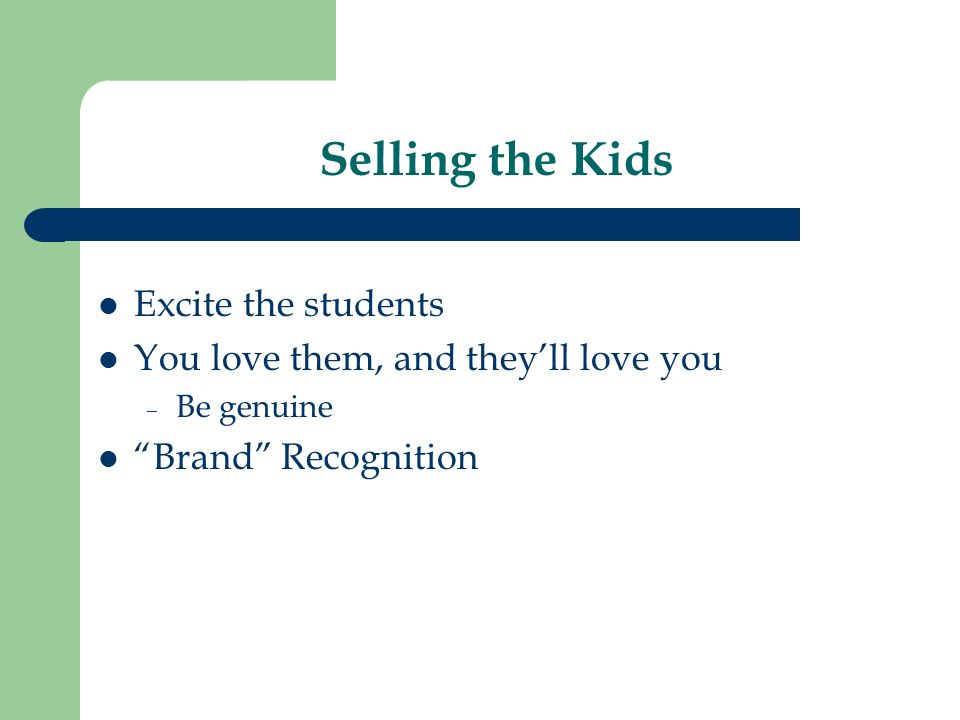 Selling the Kids Excite the students You love them, and theyll love you – Be genuine Brand Recognition