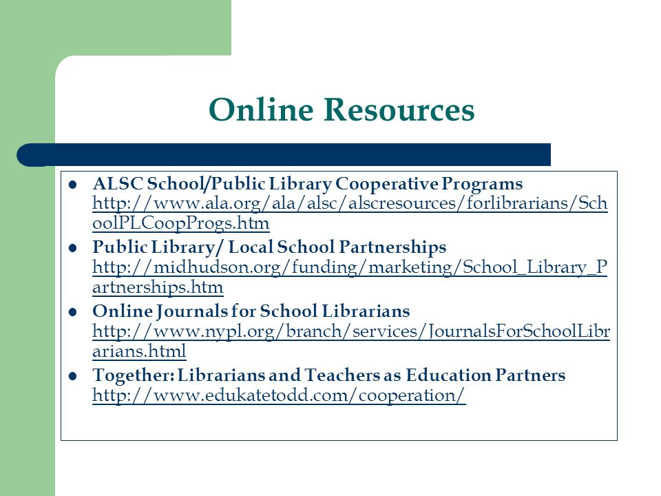 Online Resources ALSC School/Public Library Cooperative Programs http://www.ala.org/ala/alsc/alscresources/forlibrarians/Sch oolPLCoopProgs.htm http://www.ala.org/ala/alsc/alscresources/forlibrarians/Sch oolPLCoopProgs.htm Public Library / Local School Partnerships http://midhudson.org/funding/marketing/School_Library_P artnerships.htm http://midhudson.org/funding/marketing/School_Library_P artnerships.htm Online Journals for School Librarians http://www.nypl.org/branch/services/JournalsForSchoolLibr arians.html http://www.nypl.org/branch/services/JournalsForSchoolLibr arians.html Together: Librarians and Teachers as Education Partners http://www.edukatetodd.com/cooperation/ http://www.edukatetodd.com/cooperation/