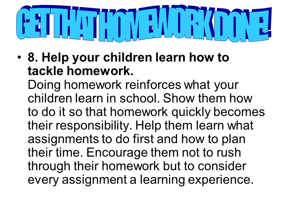 8. Help your children learn how to tackle homework.