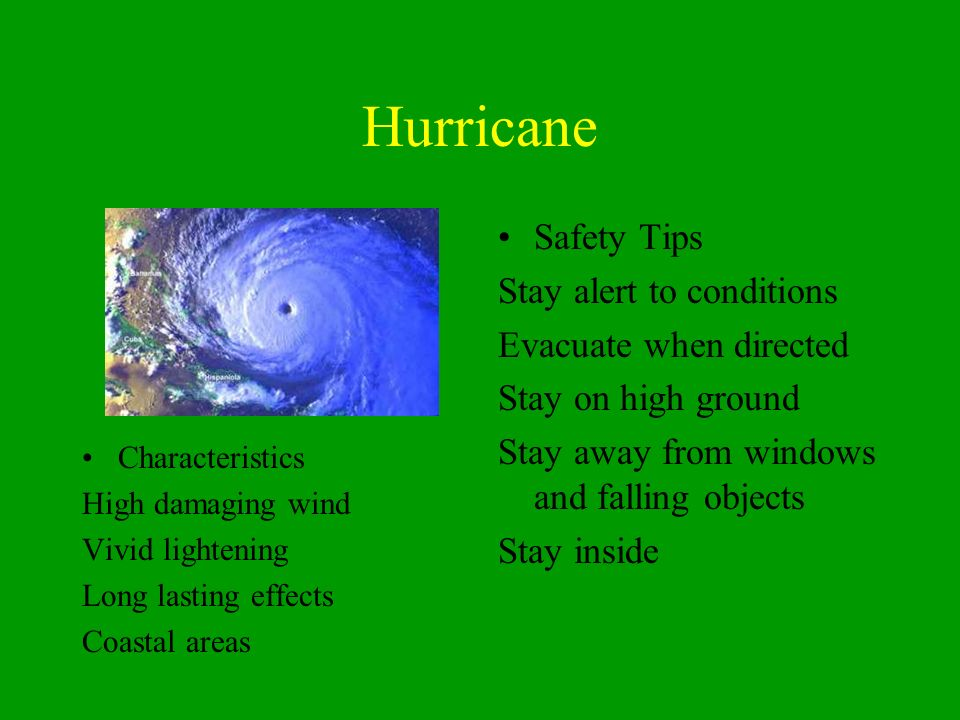 Hurricane Characteristics High damaging wind Vivid lightening Long lasting effects Coastal areas Safety Tips Stay alert to conditions Evacuate when directed Stay on high ground Stay away from windows and falling objects Stay inside