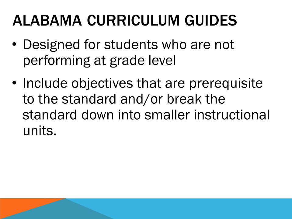 ALABAMA CURRICULUM GUIDES Designed for students who are not performing at grade level Include objectives that are prerequisite to the standard and/or break the standard down into smaller instructional units.