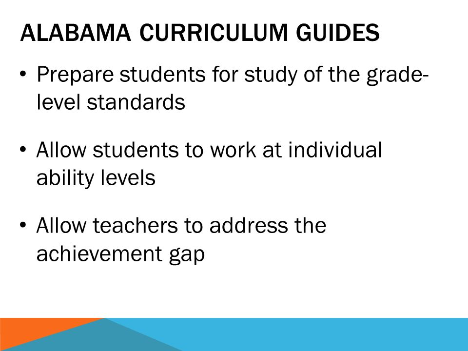ALABAMA CURRICULUM GUIDES Prepare students for study of the grade- level standards Allow students to work at individual ability levels Allow teachers to address the achievement gap
