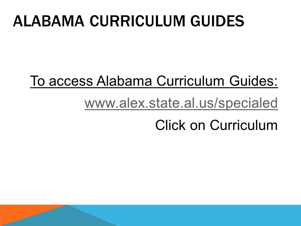 To access Alabama Curriculum Guides: www.alex.state.al.us/specialed Click on Curriculum ALABAMA CURRICULUM GUIDES