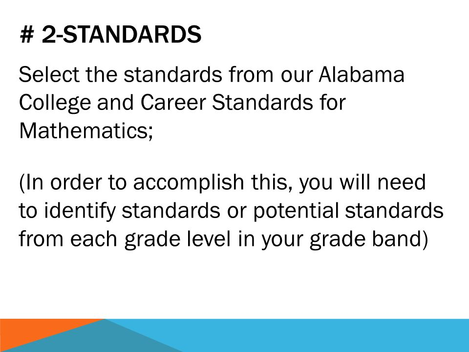 # 2-STANDARDS Select the standards from our Alabama College and Career Standards for Mathematics; (In order to accomplish this, you will need to identify standards or potential standards from each grade level in your grade band)