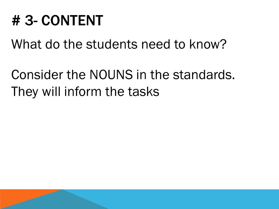 # 3- CONTENT What do the students need to know. Consider the NOUNS in the standards.