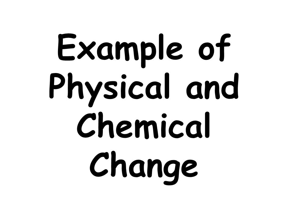 Example of Physical and Chemical Change