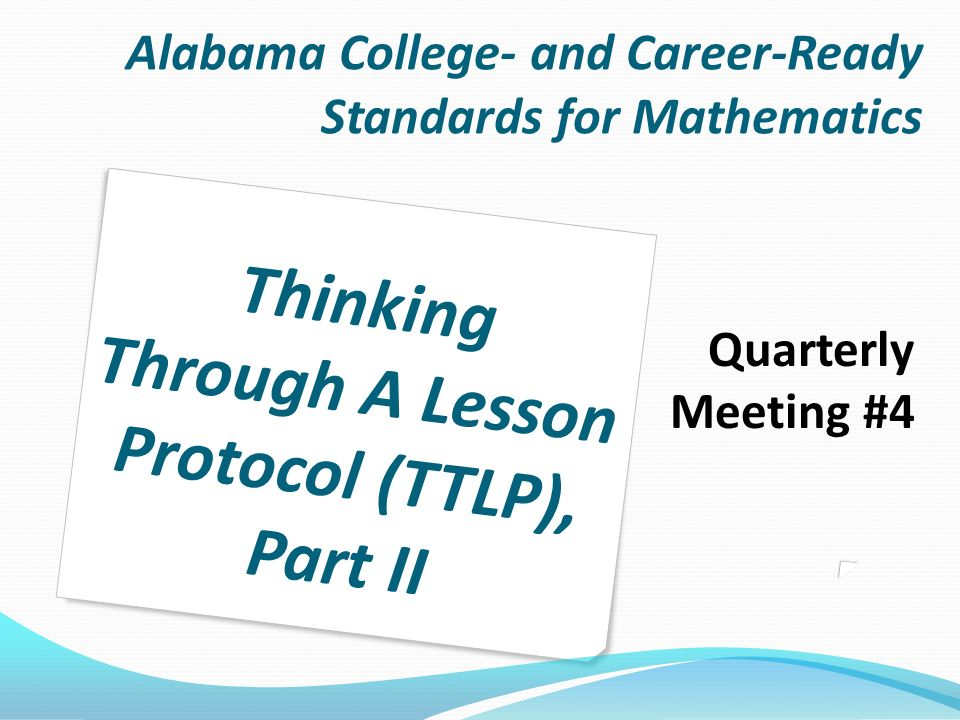 Alabama College- and Career-Ready Standards for Mathematics Quarterly Meeting #4 Thinking Through A Lesson Protocol (TTLP), Part II