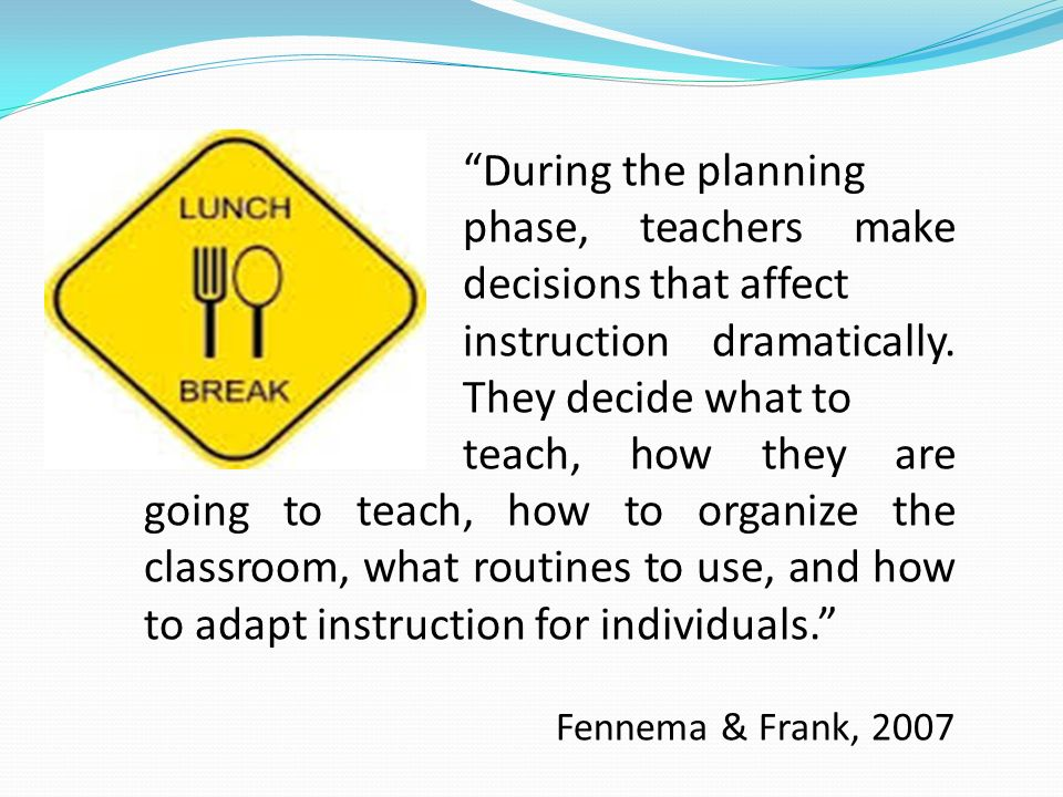 During the planning phase, teachers make decisions that affect instruction dramatically. They decide what to teach, how they are going to teach, how t