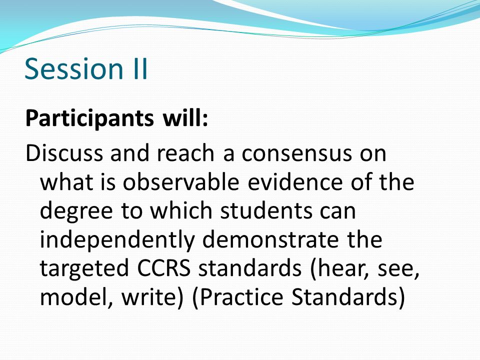 Session II Participants will: Discuss and reach a consensus on what is observable evidence of the degree to which students can independently demonstra