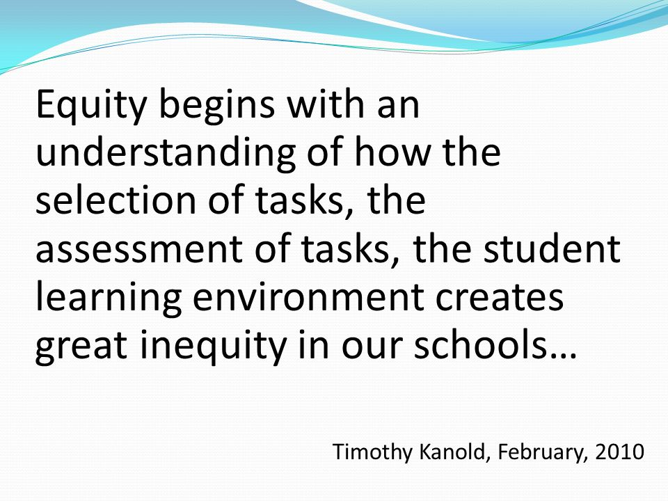 Equity begins with an understanding of how the selection of tasks, the assessment of tasks, the student learning environment creates great inequity in