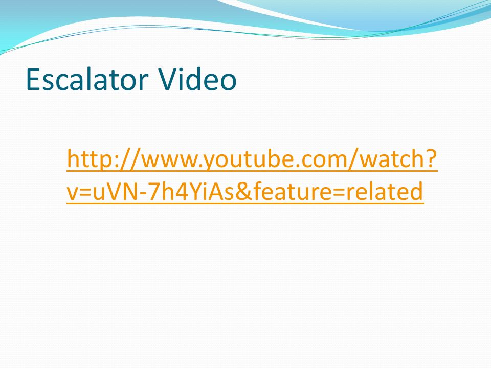 Escalator Video http://www.youtube.com/watch? v=uVN-7h4YiAs&feature=related
