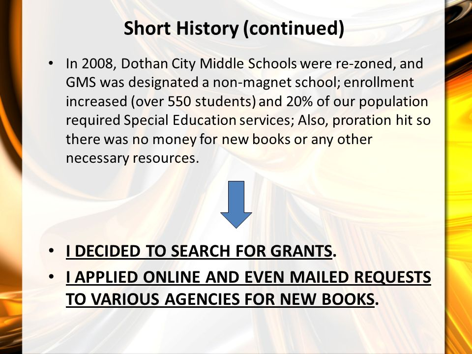 Short History (continued) In 2008, Dothan City Middle Schools were re-zoned, and GMS was designated a non-magnet school; enrollment increased (over 550 students) and 20% of our population required Special Education services; Also, proration hit so there was no money for new books or any other necessary resources.
