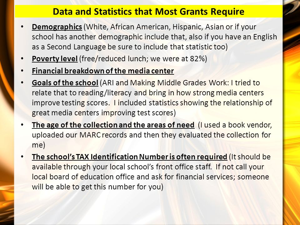Data and Statistics that Most Grants Require Demographics (White, African American, Hispanic, Asian or if your school has another demographic include that, also if you have an English as a Second Language be sure to include that statistic too) Poverty level (free/reduced lunch; we were at 82%) Financial breakdown of the media center Goals of the school (ARI and Making Middle Grades Work: I tried to relate that to reading/literacy and bring in how strong media centers improve testing scores.
