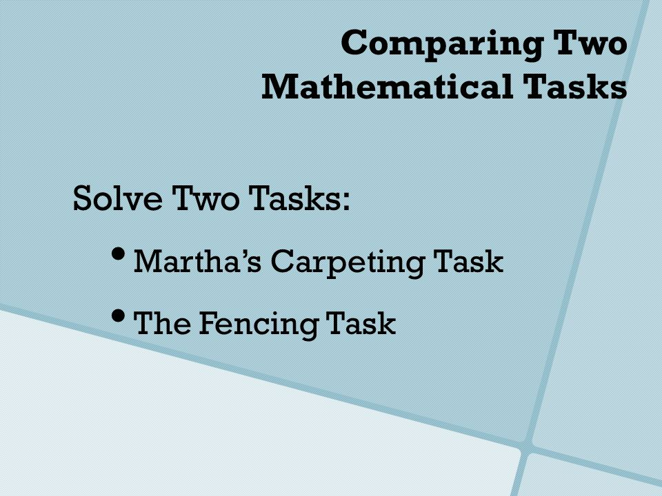 Comparing Two Mathematical Tasks Solve Two Tasks: Marthas Carpeting Task The Fencing Task