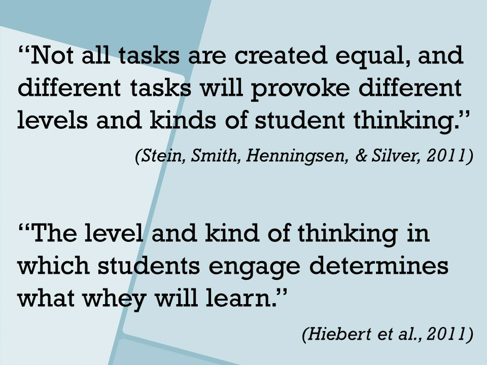 Not all tasks are created equal, and different tasks will provoke different levels and kinds of student thinking. (Stein, Smith, Henningsen, & Silver,