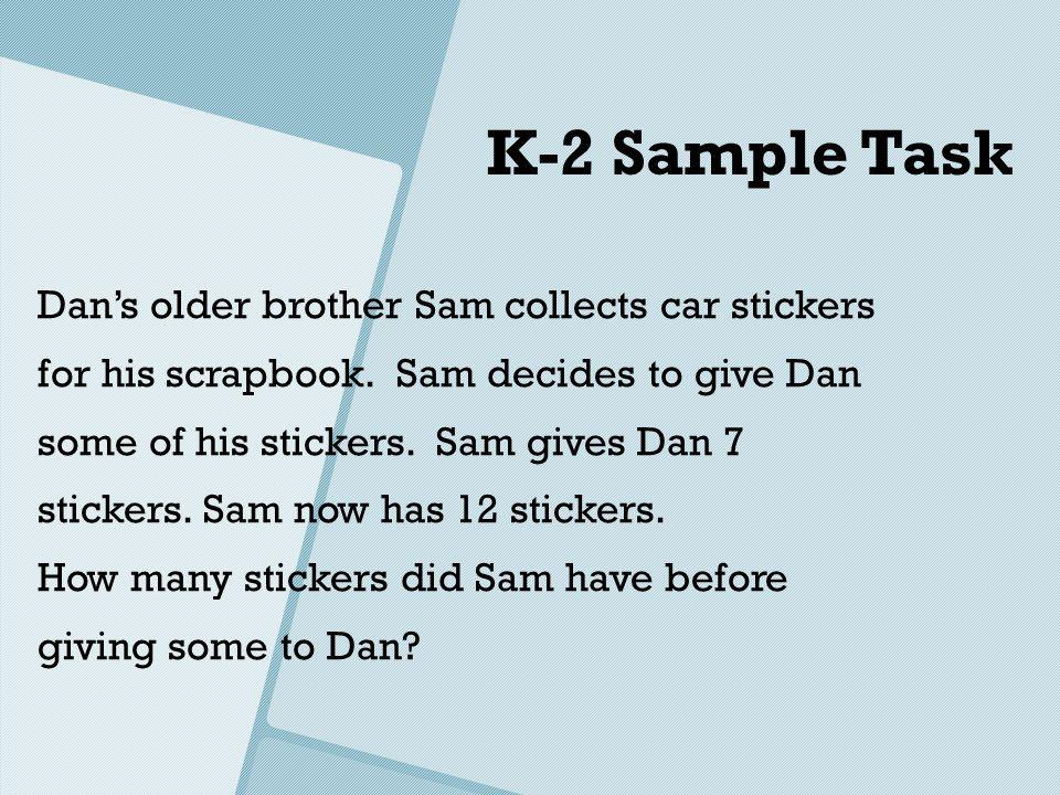 K-2 Sample Task Dans older brother Sam collects car stickers for his scrapbook. Sam decides to give Dan some of his stickers. Sam gives Dan 7 stickers