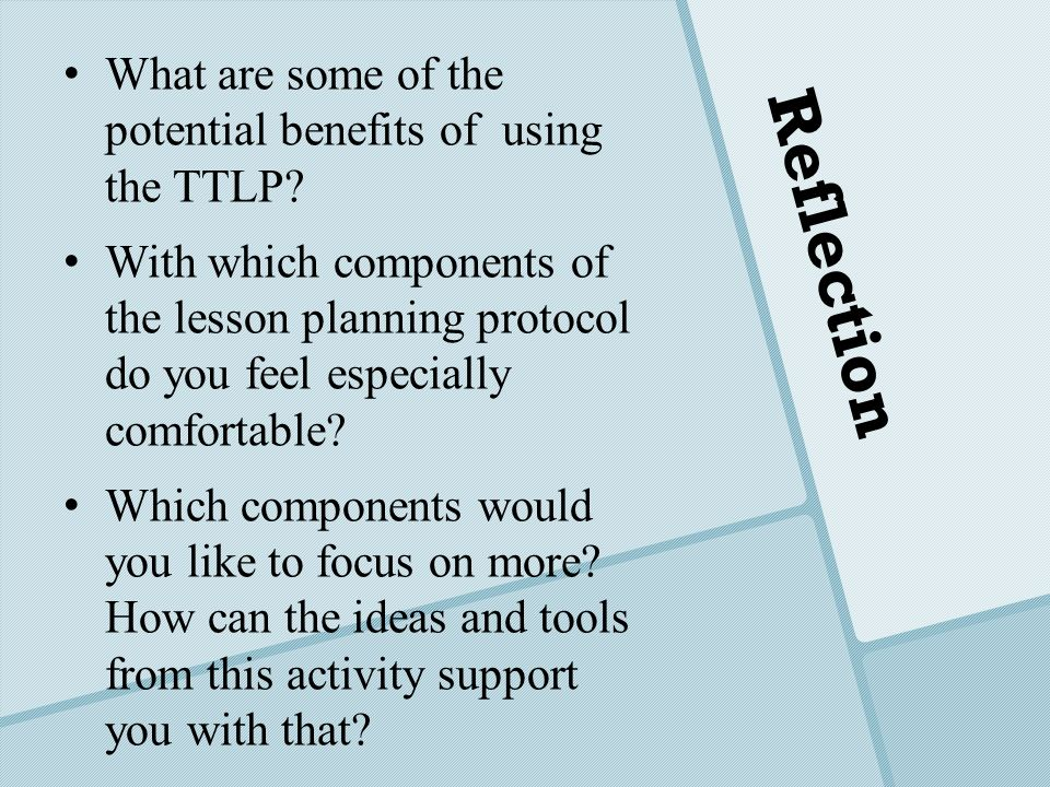 Reflection What are some of the potential benefits of using the TTLP? With which components of the lesson planning protocol do you feel especially com