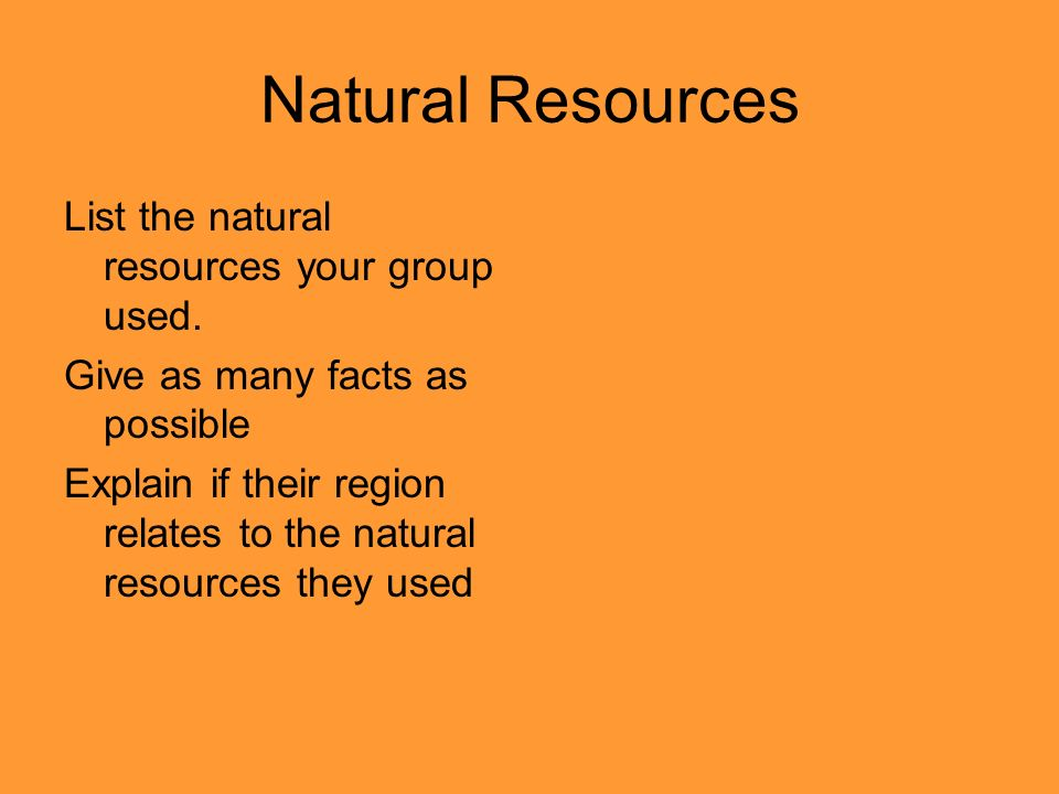 Natural Resources List the natural resources your group used. Give as many facts as possible Explain if their region relates to the natural resources